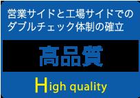 営業サイドと工場サイドでの         ダブルチェック体制の確立 高品質