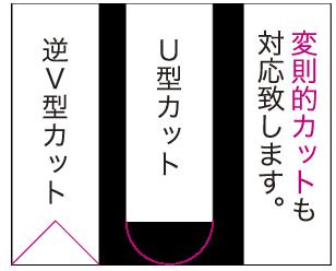 逆V型カット、U型カット、変則的カットも対応致します。